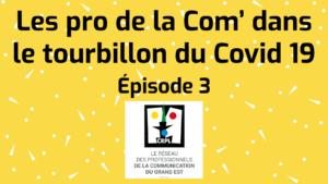 Épisode 3 «  Les pro de la Com' dans le tourbillon du Covid 19 »
