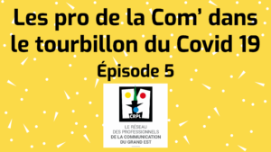 Épisode 5 «  Les pro de la Com' dans le tourbillon du Covid 19 »